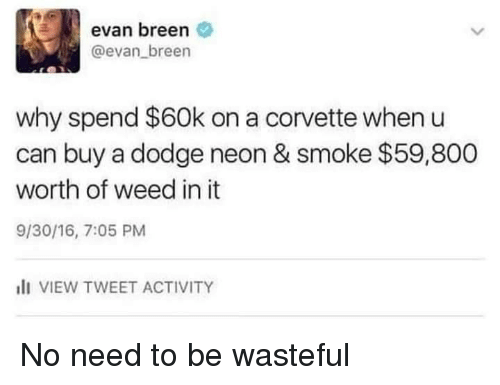 Weed, Corvette, and Dodge: evan breen  @evan breen  why spend $60k on a corvette when u  can buy a dodge neon & smoke $59,800  worth of weed in it  9/30/16, 7:05 PM  I VIEW TWEET ACTIVITY No need to be wasteful