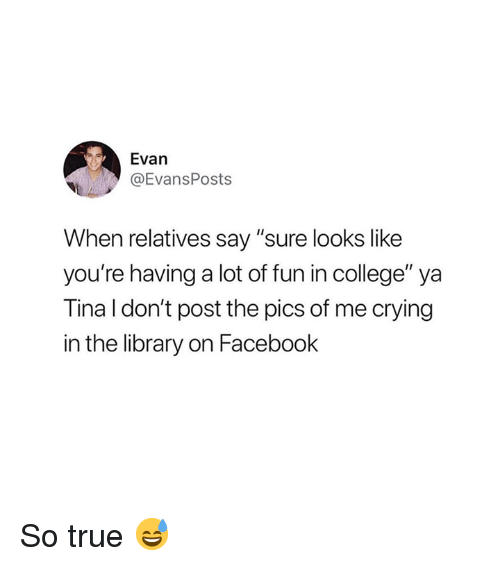"College, Crying, and Facebook: Evan  @EvansPosts  When relatives say ""sure looks like  you're having a lot of fun in college"" ya  Tina l don't post the pics of me crying  in the library on Facebook So true 😅"