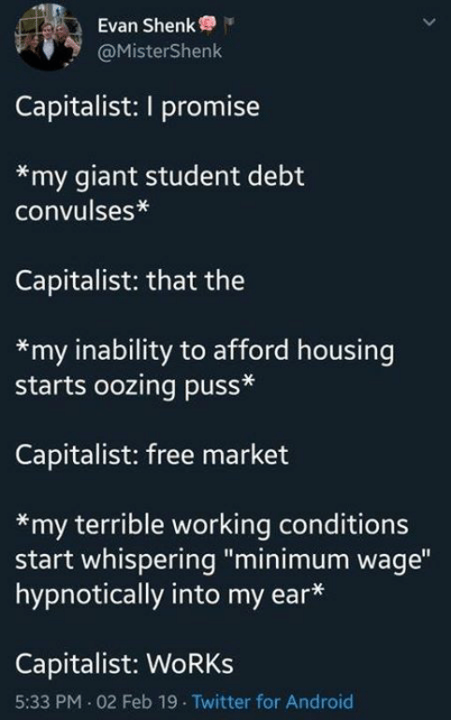 """Sassy Socialast: Evan Shenk  @MisterShenk  Capitalist: I promise  *my giant student debt  convulses*  Capitalist: that the  *my inability to afford housing  starts oozing puss*  Capitalist: free market  *my terrible working conditions  start whispering """"minimum wage""""  hypnotically into my ear*  Capitalist: WoRKs  5:33 PM 02 Feb 19 Twitter for Android"""