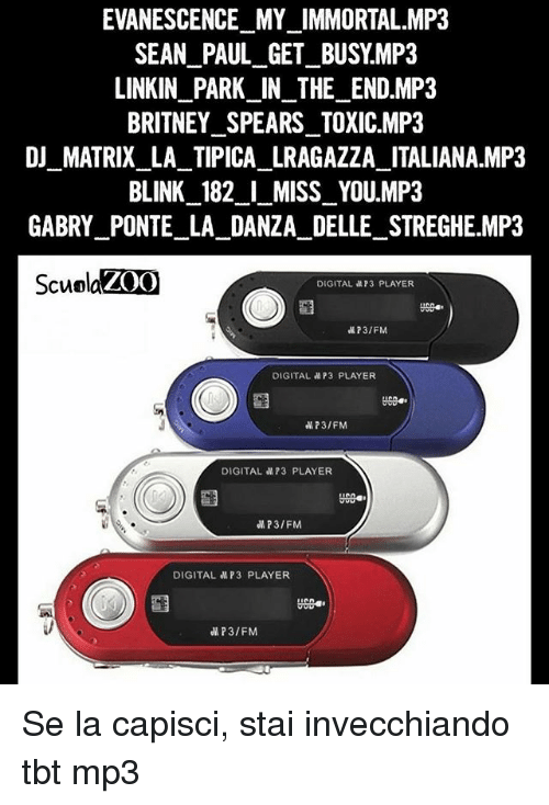 Britney Spears, Evanescence, and Memes: EVANESCENCE MY_IMMORTAL.MP3  SEAN PAUL_GET_BUSY.MP3  LINKIN_PARK IN_THE_END.MP3  BRITNEY SPEARS TOXIC.MP3  DI_MATRIX_LA TIPICA LRAGAZZA ITALIANA.MP3  BLINK 182 I MISS YOU.MP3  GABRY PONTE LA DANZA DELLE STREGHE MP3  ScuolaZ0O  DIGITAL 73 PLAYER  73/FM  DIGITAL aP3 PLAYER  P3/FM  DIGITAL MP3 PLAYER  UC0  P3/FM  DIGITAL MP3 PLAYER  P3/FM Se la capisci, stai invecchiando tbt mp3