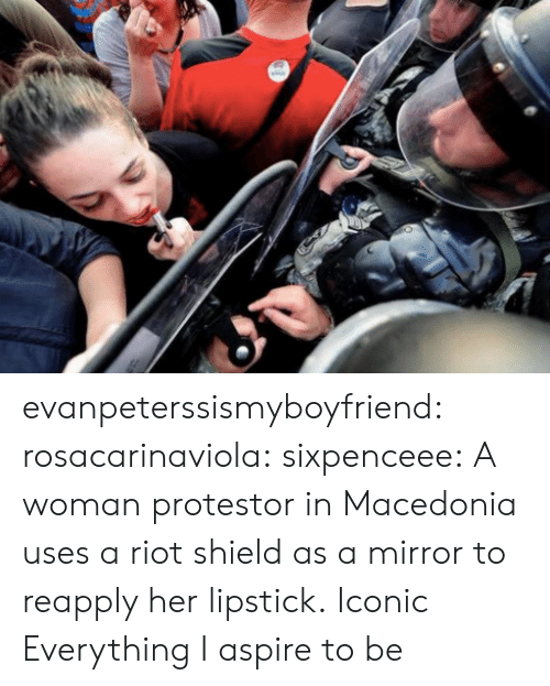 Riot, Tumblr, and Blog: evanpeterssismyboyfriend:  rosacarinaviola:  sixpenceee:  A woman protestor in Macedonia uses a riot shield as a mirror to reapply her lipstick.  Iconic   Everything I aspire to be