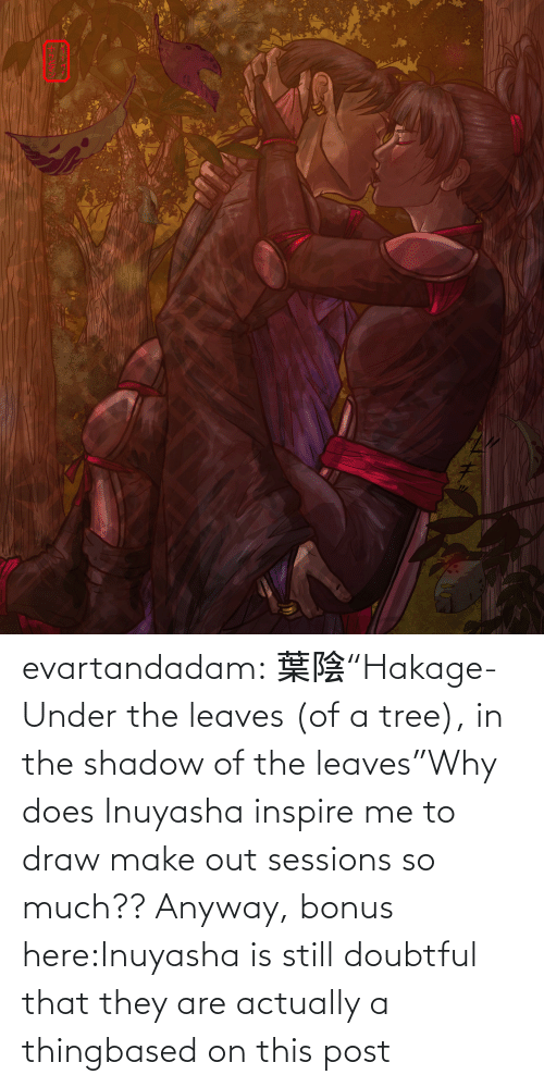 "A Thing: evartandadam:  葉陰""Hakage- Under the leaves (of a tree), in the shadow of the leaves""Why does Inuyasha inspire me to draw make out sessions so much?? Anyway, bonus here:Inuyasha is still doubtful that they are actually a thingbased on this post"