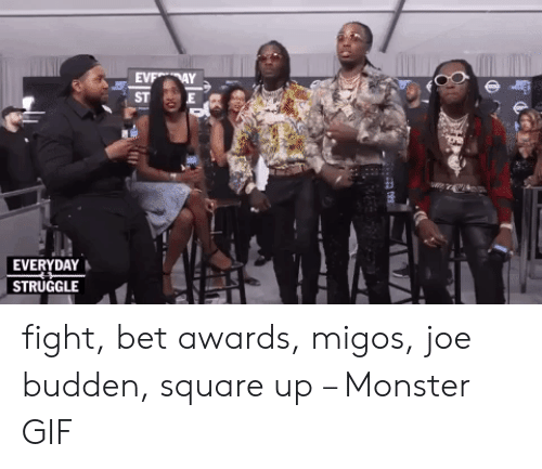 Migos Joe Budden Memes: EVE AY  ST  E  EVERYDAY  STRUGGLE fight, bet awards, migos, joe budden, square up – Monster GIF