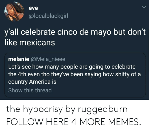melanie: eve  @localblackgirl  y'all celebrate cinco de mayo but don't  like mexicans  melanie @Mela_nieee  Let's see how many people are going to celebrate  the 4th even tho they've been saying how shitty of a  country America is  Show this thread the hypocrisy by ruggedburn FOLLOW HERE 4 MORE MEMES.