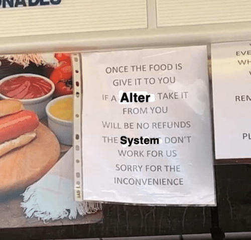 ren: EVE  WH  ONCE THE FOOD IS  GIVE IT TO YOU  IF A Alter TAKE IT  REN  FROM YOU  WILL BE NO REFUNDS  PL  THE System DON'T  WORK FOR US  SORRY FOR THE  INCONVENIENCE