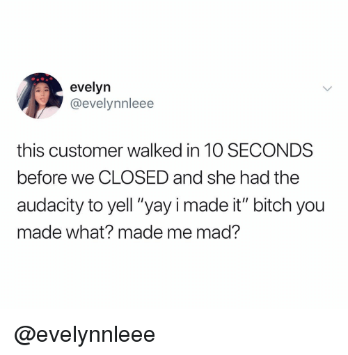 "Bitch, Audacity, and Dank Memes: evelyn  @evelynnleee  this customer walked in 1O SECONDS  before we CLOSED and she had the  audacity to yell ""yay i made it"" bitch you  made what? made me mad? @evelynnleee"