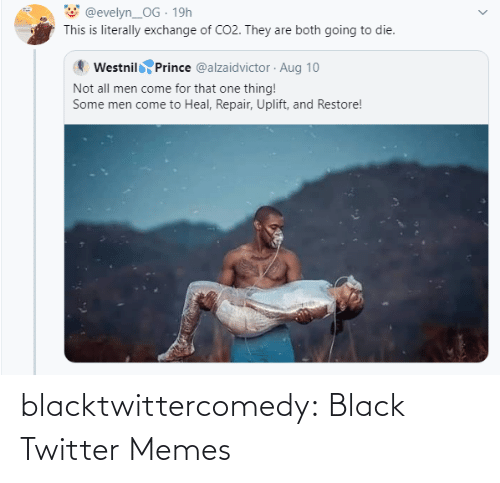 aug: @evelyn_OG · 19h  This is literally exchange of CO2. They are both going to die.  Westnil Prince @alzaidvictor · Aug 10  Not all men come for that one thing!  Some men come to Heal, Repair, Uplift, and Restore! blacktwittercomedy:  Black Twitter Memes