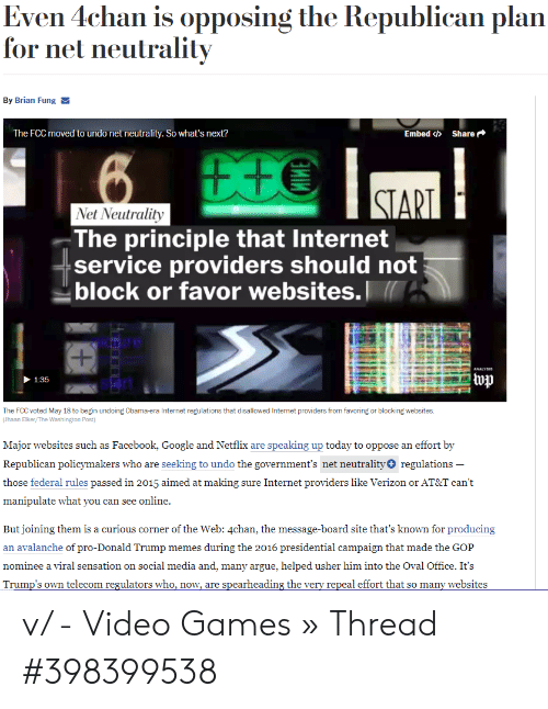 4chan, Arguing, and Donald Trump: Even 4chan is opposing the Republican plan  for net neutrality  By Brian Fung  The FCC moved to undo net neutrality. So what's next?  Embed Φ Share  Net Neutrality  The principle that Internet  service providers should not  block or favor websites.  ANALYSI  1:35  stan  The FCC voted May 18 to begin undoing Obama-era Internet regulations that disallowed Internet providers from favoring or blocking websites.  Jhaan Elker/The Washington Post)  Major websites such as Facebook, Google and Netflix are speaking up today to oppose an effort by  Republican policymakers who are seeking to undo the government's net neutrality+regulations -  those federal rules passed in 2015 aimed at making sure Internet providers like Verizon or AT&T can't  manipulate what you can see online.  But joining them is a curious corner of the Web: 4chan, the message-board site that's known for producing  an avalanche of pro-Donald Trump memes during the 2016 presidential campaign that made the GOP  nominee a viral sensation on social media and, many argue, helped usher him into the Oval Office. It's v/ - Video Games » Thread #398399538
