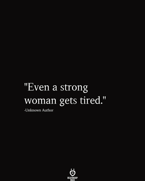 "Strong, A Strong Woman, and Unknown: ""Even a strong  woman gets tired.""  -Unknown Author  RELATIONSHIP  RULES"