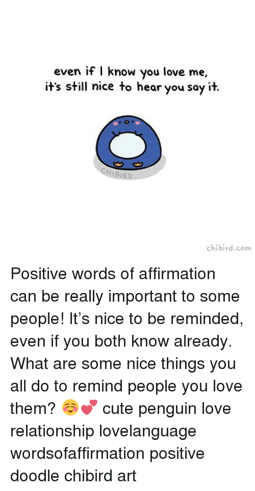 Affirmation: even if I know you love me,  it's still nice to hear you say it.  chibi rd.com Positive words of affirmation can be really important to some people! It's nice to be reminded, even if you both know already. What are some nice things you all do to remind people you love them? ☺️💕 cute penguin love relationship lovelanguage wordsofaffirmation positive doodle chibird art