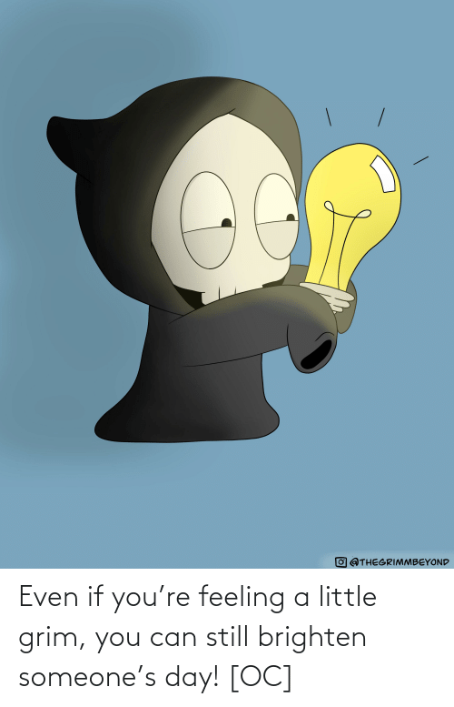 grim: Even if you're feeling a little grim, you can still brighten someone's day! [OC]