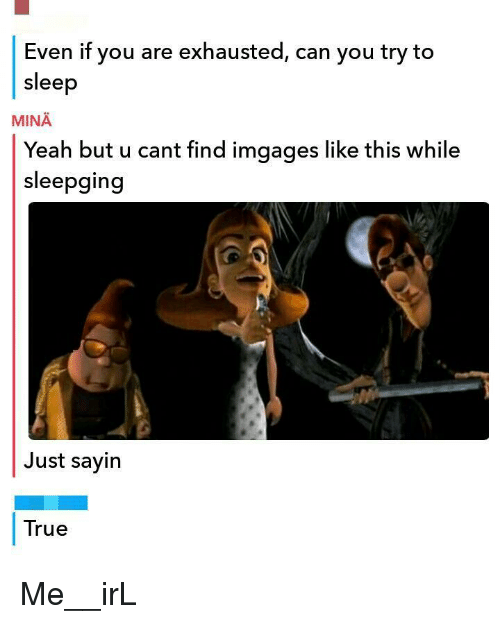 True, Yeah, and Sleep: Even if you are exhausted, can you try to  sleep  MINA  Yeah but u cant find imgages like this while  sleepging  Just sayin  True Me__irL