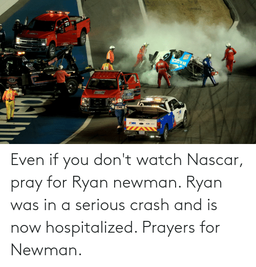 Newman: Even if you don't watch Nascar, pray for Ryan newman. Ryan was in a serious crash and is now hospitalized. Prayers for Newman.
