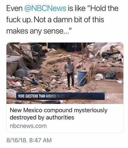 """New Mexico: Even @NBCNews is like """"Hold the  fuck up. Not a damn bit of this  makes any sense  MORE QUESTIONS THAN ANSWERS IN E  New Mexico compound mysteriously  destroyed by authorities  bcnews.com  8/16/18, 8:47 AM"""