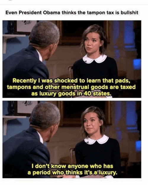 Menstrual: Even President Obama thinks the tampon tax is bullshit  Recently I was shocked to learn that pads,  tampons and other menstrual goods are taxed  as luxury goods in 40 states.  I don't know anyone who has  a period who thinks it's.alluxury.