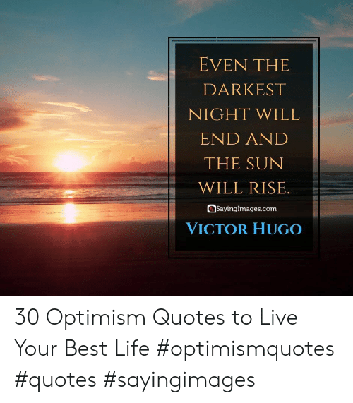Best Life: EVEN THE  DARKEST  NIGHT WILL  END AND  THE SUN  WILL RISE.  SayingImages.com  VICTOR HUGO 30 Optimism Quotes to Live Your Best Life #optimismquotes #quotes #sayingimages