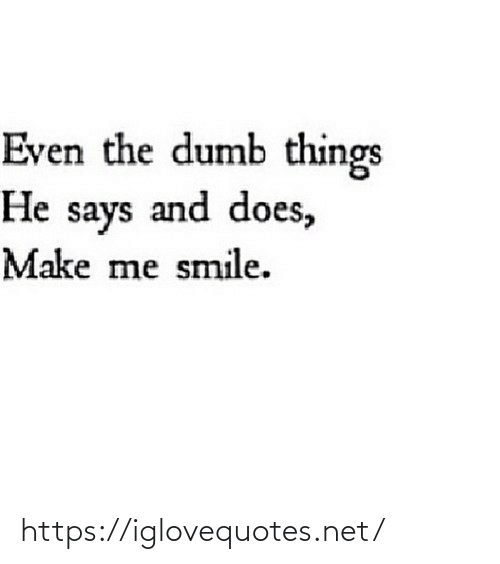 make me: Even the dumb things  He says and does,  Make me smile. https://iglovequotes.net/
