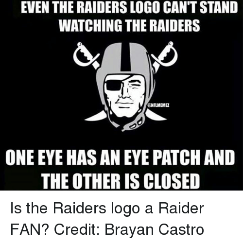 Nfl, Raiders, and Eye: EVEN THE RAIDERSLOGO CANTSTAND  WATCHING THE RAIDERS  @NFLMEMEZ  ONE EYE HASANEYE PATCH AND  THE OTHER ISCLOSED Is the Raiders logo a Raider FAN? Credit: Brayan Castro