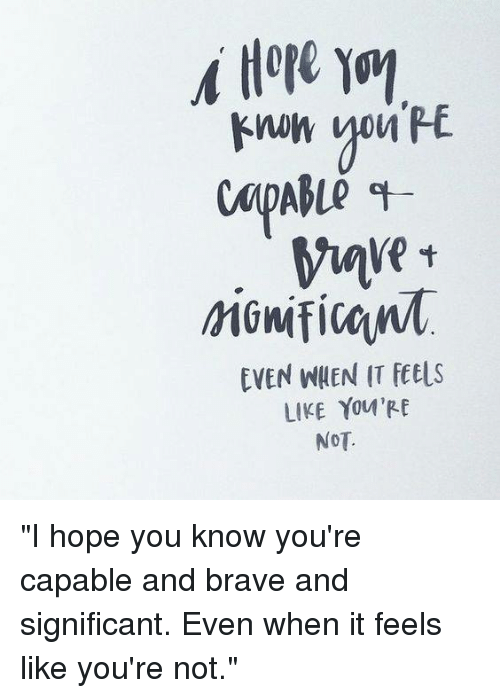 """Fetli: EVEN WHEN IT fet s  LIKE YOU'RE  NOT. """"I hope you know you're capable and brave and significant. Even when it feels like you're not."""""""