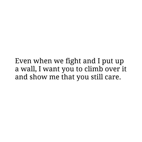 climb: Even when we fight and I put ujp  a wall, I want you to climb over it  and show me that you still care.
