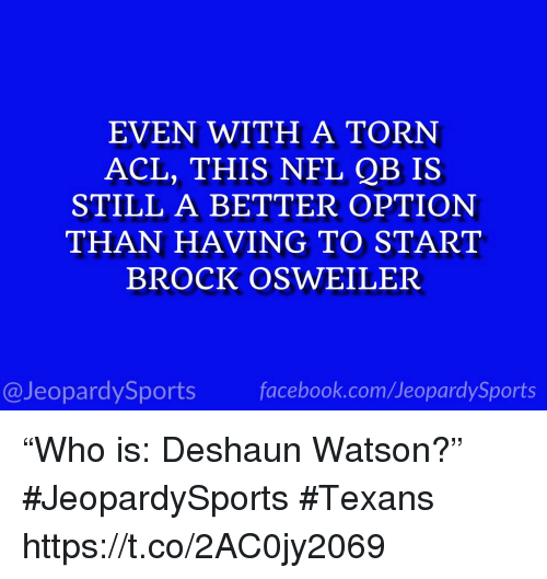 "Nfl, Sports, and Brock: EVEN WITH A TORN  ACL, THIS NFL QB IS  STILL A BETTER OPTION  THAN HAVING TO START  BROCK OSWEILER  @JeopardySportsfacebook.com/JeopardySports ""Who is: Deshaun Watson?"" #JeopardySports #Texans https://t.co/2AC0jy2069"