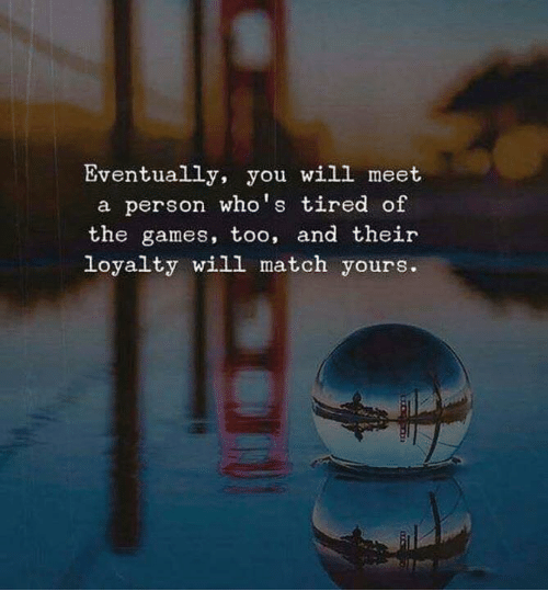 Games, Match, and Will: Eventually, you will meet  a person who's tired of  the games, too, and their  loyalty will match yours.
