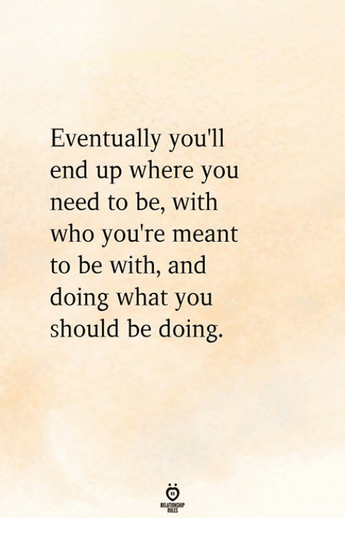 Who, You, and What: Eventually you'll  end up where you  need to be, with  who you're meant  to be with, and  doing what you  should be doing.  ELATIONCHP