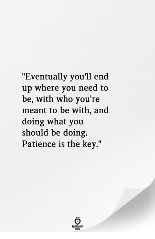 Patience, Who, and Key: Eventually you'll end  up where you need to  be, with who you're  meant to be with, and  doing what you  should be doing.  Patience is the key.""