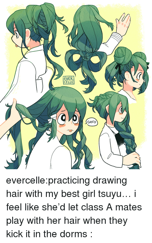 kick it: EVER  CELLE  Gero evercelle:practicing drawing hair with my best girl tsuyu… i feel like she'd let class A mates play with her hair when they kick it in the dorms :