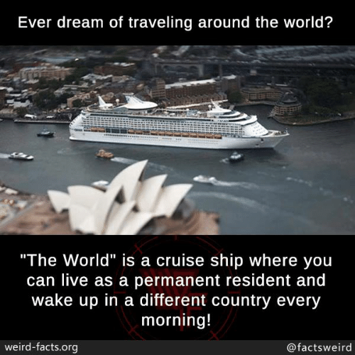 "Facts, Memes, and Weird: Ever dream of traveling around the world?  ""The World"" is a cruise ship where you  can live as a permanent resident and  wake up in a different country every  morning!  weird-facts.org  @factsweird"