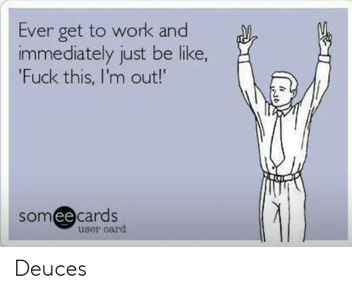 Be Like, Work, and Fuck: Ever get to work and  immediately just be like,  'Fuck this, I'm out!  somee cards  user card Deuces