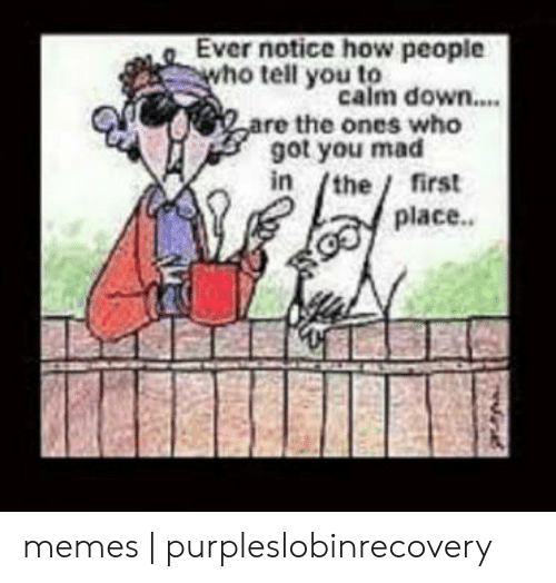 Purpleslobinrecovery: Ever notice how people  who tell y calm down....  ou to  are the ones who  got you mad  in /the/ first  place.. memes | purpleslobinrecovery