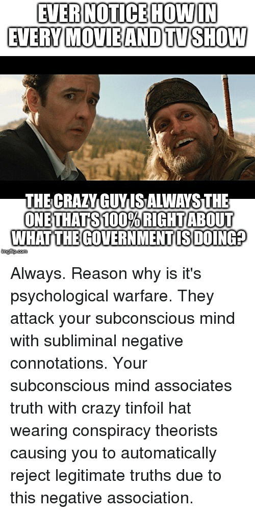 Conspiracy Theorists: EVER NOTICE HOWIN  EVERY MOVIEANDTVSHOW  THE CRAY GUYIS ALWAYS THE  WHAT THEGOVERN MENT IS DOING Always. Reason why is it's psychological warfare. They attack your subconscious mind with subliminal negative connotations. Your subconscious mind associates truth with crazy tinfoil hat wearing conspiracy theorists causing you to automatically reject legitimate truths due to this negative association.
