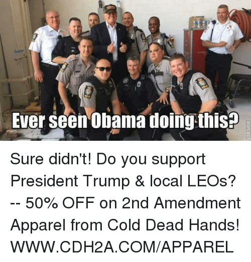 cold-dead-hands: Ever seen Obama doing thisp Sure didn't! Do you support President Trump & local LEOs? -- 50% OFF on 2nd Amendment Apparel from Cold Dead Hands! WWW.CDH2A.COM/APPAREL