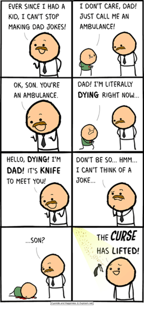 Dads Jokes: EVER SINCE I HAD A  I DON'T CARE, DAD!  KID, I CAN'T STOP  JUST CALL ME AN  MAKING DAD JOKES!  AMBULANCE!  OK, SON. YOU'RE  DAD! I'M LITERALY  AN AMBULANCE  DYING RIGHT NOW.  HELLO, DYING! I'M  DON'T BE SO... HMM  DAD! IT'S KNIFE  I CAN'T THINK OF A  JOKE  TO MEET YOU!  CURSE  THE  SON?  HAS LIFTED!