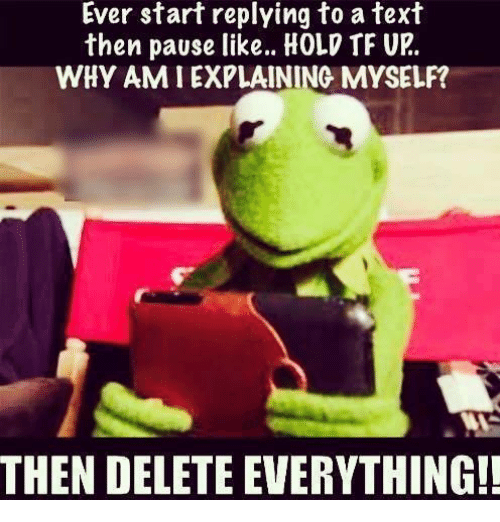 Delete Everything: Ever start replying to a text  then pause like... HOLD TF UR.  WHY AM I EXPLAINING MYSELF?  THEN DELETE EVERYTHING!!