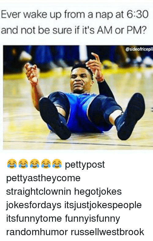 Waking Up From A Nap: Ever wake up from a nap at 6:30  and not be sure if it's AM or PM?  esideofricepil 😂😂😂😂😂 pettypost pettyastheycome straightclownin hegotjokes jokesfordays itsjustjokespeople itsfunnytome funnyisfunny randomhumor russellwestbrook