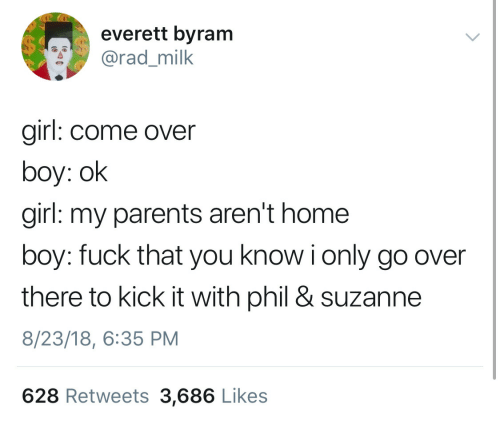 kick it: everett byram  rad_milk  girl: come over  boy: ok  girl: my parents aren't home  boy: fuck that you know i only go over  there to kick it with phil & suzanne  8/23/18, 6:35 PM  628 Retweets 3,686 Like:s