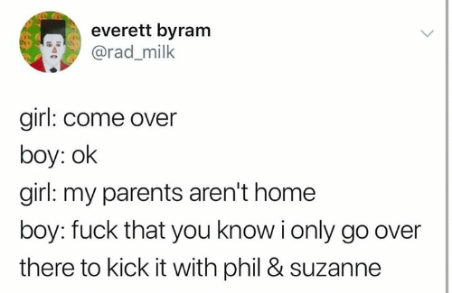 Come Over, Parents, and Fuck: everett byram  @rad_milk  girl: come over  boy: ok  girl: my parents aren't home  boy: fuck that you know i only go over  there to kick it with phil & suzanne