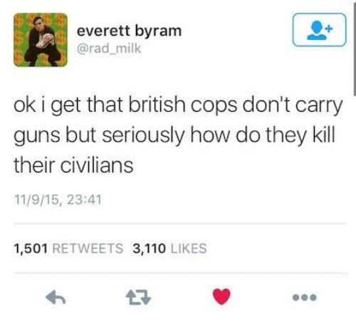Andrew Bogut, Guns, and British: everett byram  @rad_milk  ok i get that british cops don't carry  guns but seriously how do they kll  their civilians  11/9/15, 23:41  1,501 RETWEETS 3,110 LIKES  13