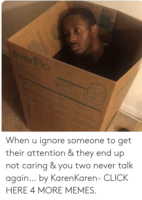Click, Dank, and Memes: everffio When u ignore someone to get their attention & they end up not caring & you two never talk again… by KarenKaren- CLICK HERE 4 MORE MEMES.