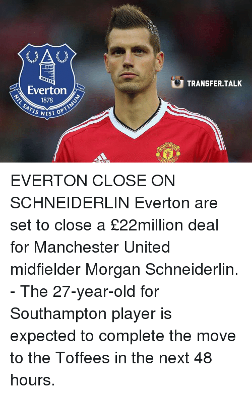 optimal: Everton  1878  OPTIM  ISI S UNITED  TRANSFER. TALK EVERTON CLOSE ON SCHNEIDERLIN Everton are set to close a £22million deal for Manchester United midfielder Morgan Schneiderlin. - The 27-year-old for Southampton player is expected to complete the move to the Toffees in the next 48 hours.