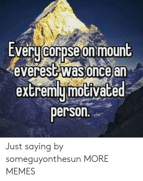 everest: EVeru corpse on mount  everest was oncear  extremymoGiVace  person Just saying by someguyonthesun MORE MEMES