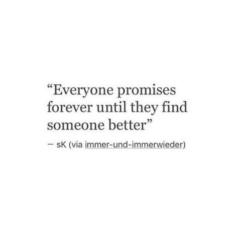 "und: ""Evervone promises  forever until they find  someone better""  sK (via immer-und-immerwieder)"