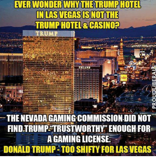 "Donald Trump, Memes, and Las Vegas: EVERWONDER WHY THE TRUMPHOTEL  IN LAS VEGAS IS NOT THE  TRUMP HOTEL& CASINO?  THE NEVADA GAMING COMMISSION DID NOT  FIND TRUMP TRUSTWORTHY"" ENOUGH FOR  A GAMING LICENSE  DONALD TRUMP- TOO SHIFTY FOR LAS VEGAS"
