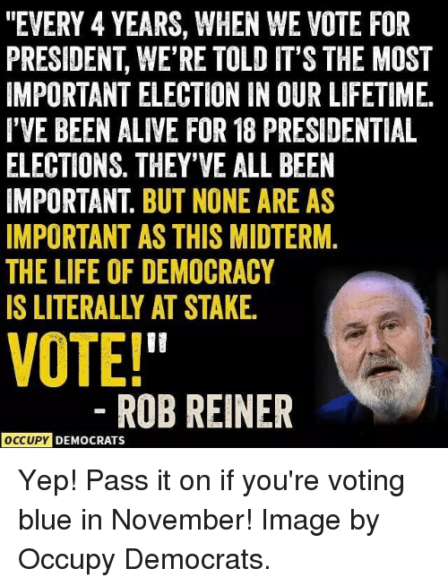 """Alive, Life, and Memes: """"EVERY 4 YEARS, WHEN WE VOTE FOR  PRESIDENT, WE'RE TOLD IT'S THE MOST  IMPORTANT ELECTION IN OUR LIFETIME  I'VE BEEN ALIVE FOR 18 PRESIDENTIAL  ELECTIONS. THEY'VE ALL BEEN  IMPORTANT. BUT NONE ARE AS  IMPORTANT AS THIS MIDTERM.  THE LIFE OF DEMOCRACY  IS LITERALLY AT STAKE  VOTE!  ROBREINER  OCCUPY DEMOCRATS Yep! Pass it on if you're voting blue in November! Image by Occupy Democrats."""