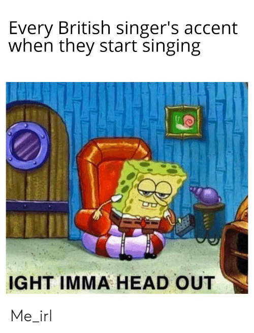 Singing: Every British singer's accent  when they start singing  IGHT IMMA HEAD OUT Me_irl
