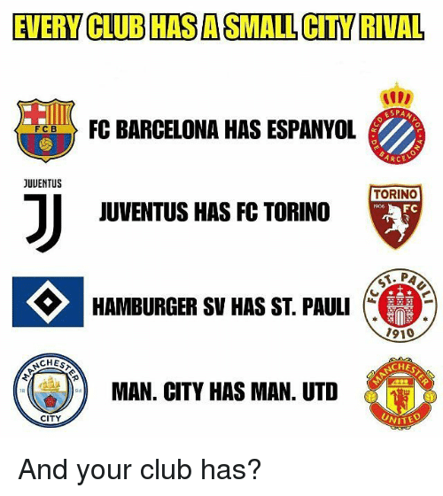 Barcelona, Club, and Memes: EVERY CLUBHAS A SMALL CITY RIVAL  ESPAN  FO:BARCELONA HAS ESPANYOL  FCB  ARCE  JUUENTUS  TORING  JUVENTUS HAS FC TORINO  HAMBURGER SV HAS ST. PAULI  1910  CHES  MAN. CITY HAS MAN. UTD  CITY  WITED And your club has?
