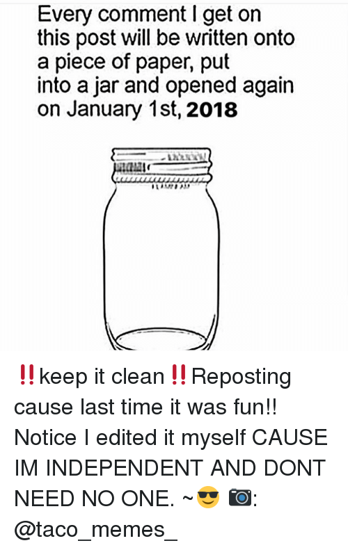 Memes, 🤖, and Paper: Every comment I get on  this post will be written onto  a piece of paper, put  into a jar and opened again  on January 1st, 2018 ‼️keep it clean‼️Reposting cause last time it was fun!! Notice I edited it myself CAUSE IM INDEPENDENT AND DONT NEED NO ONE. ~😎 📷: @taco_memes_