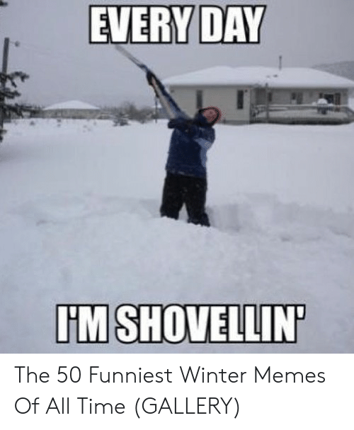 Funny Snow Memes: EVERY DAY  IM SHOVELLIN The 50 Funniest Winter Memes Of All Time (GALLERY)